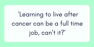 Learning to live after cancer can be a full time job, can't it?